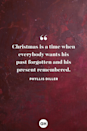<p>Christmas is a time when everybody wants his past forgotten and his present remembered.</p>