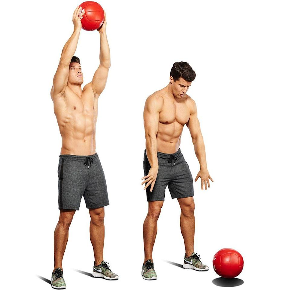 <ol><li>Stand with your knees slightly bent holding a medicine ball above your head with your arms extended. </li><li>Bend forward at the waist and use your core muscles to slam the ball against the floor about a foot in front of you. </li><li>Let your arms follow through so you don't fall forward. </li><li>Catch the ball on its way back up and repeat.</li></ol>