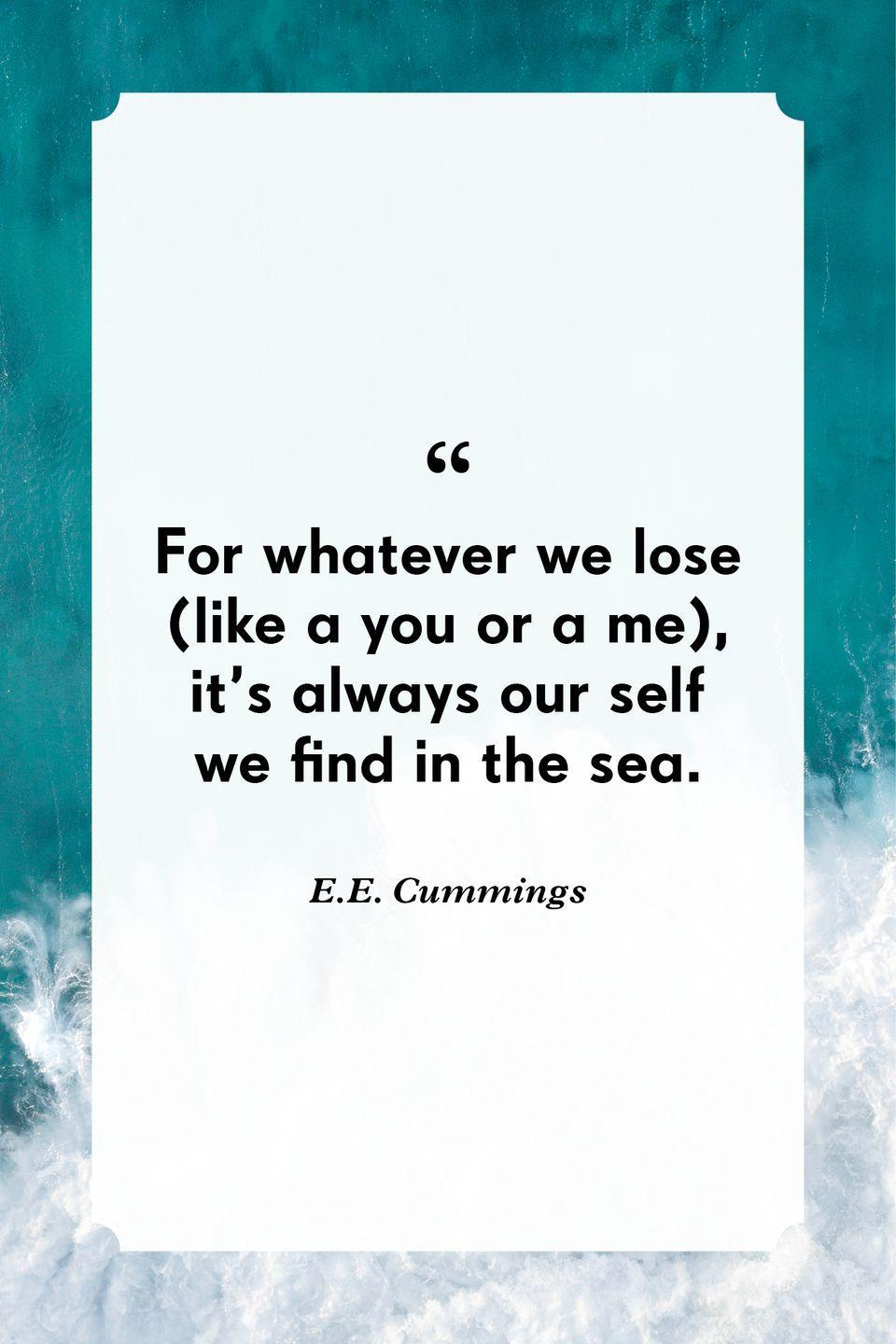 """<p>""""For whatever we lose (like a you or a me), it's always our self we find in the sea.""""</p>"""