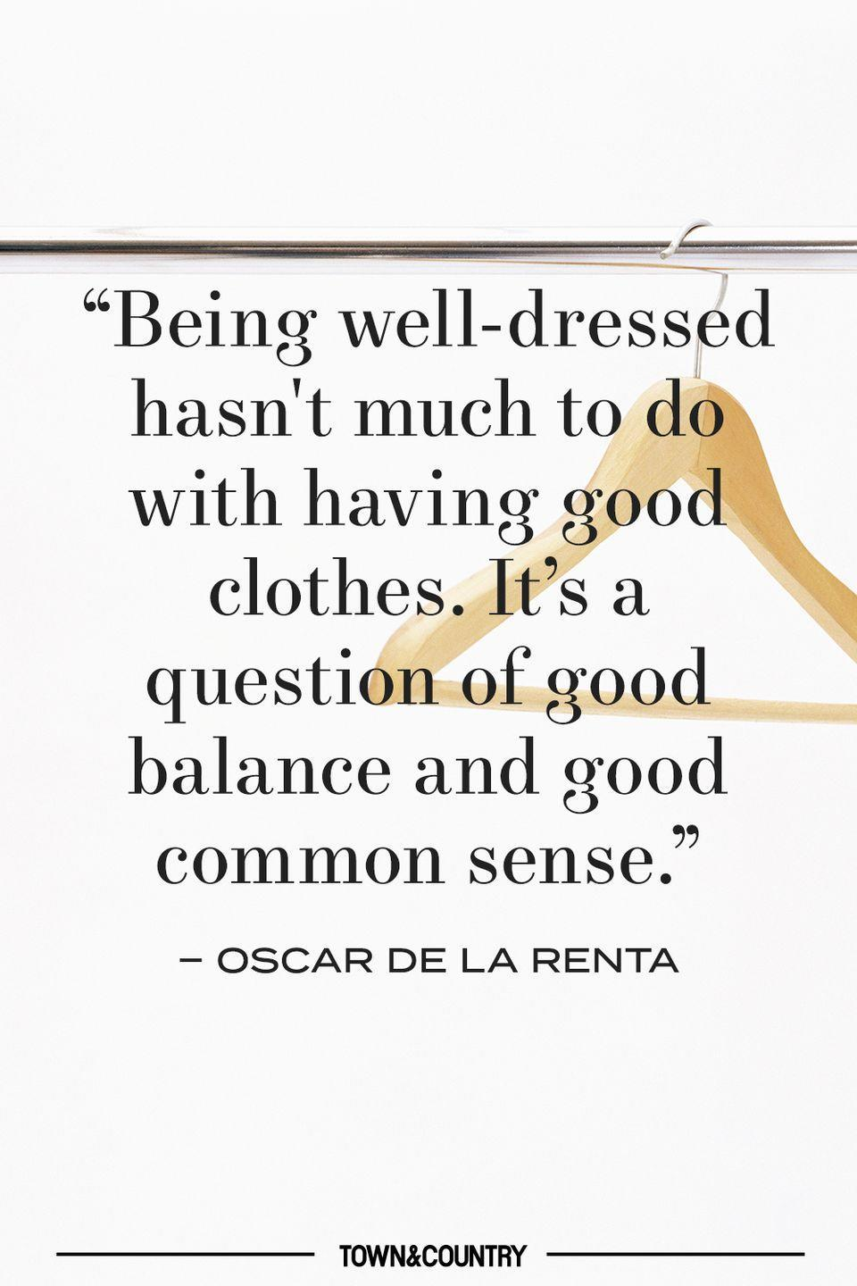 """<p>""""Being well-dressed hasn't much to do with having good clothes. It's a question of good balance and good common sense."""" </p><p>– Oscar de la Renta </p>"""