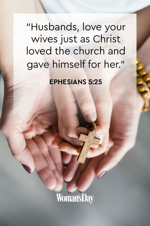 "<p>""Husbands, love your wives just as Christ loved the church and gave himself for her.""</p><p><strong>The Good News: </strong>Jesus loved us and his faith so much that he sacrificed himself so we could have eternal life with him. Husbands and wives should love each other and commit themselves to each other just the same.<strong></strong></p>"