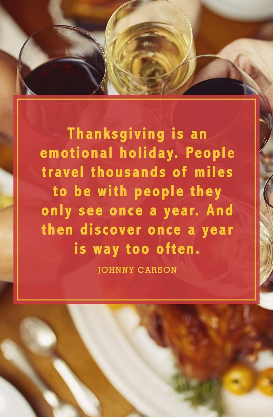 "<p>""Thanksgiving is an emotional holiday. People travel thousands of miles to be with people they only see once a year. And then discover once a year is way too often.""</p>"