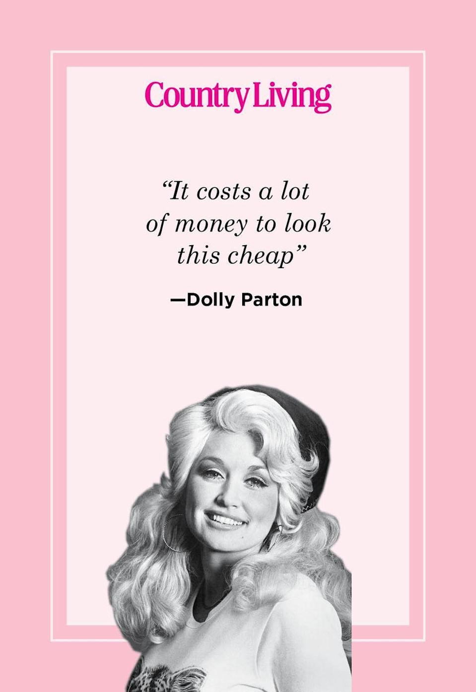 "<p>""It costs a lot of money to look this cheap""</p>"