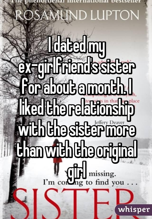 I dated my ex-girlfriend's sister for about a month. I liked the relationship with the sister more than with the original girl