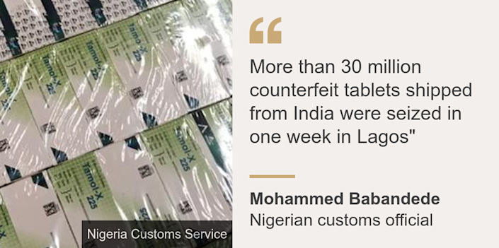 """""""More than 30 million counterfeit tablets shipped from India were seized in one week in Lagos"""""""", Source: Mohammed Babandede, Source description: Nigerian customs official, Image: Fake medicine"""
