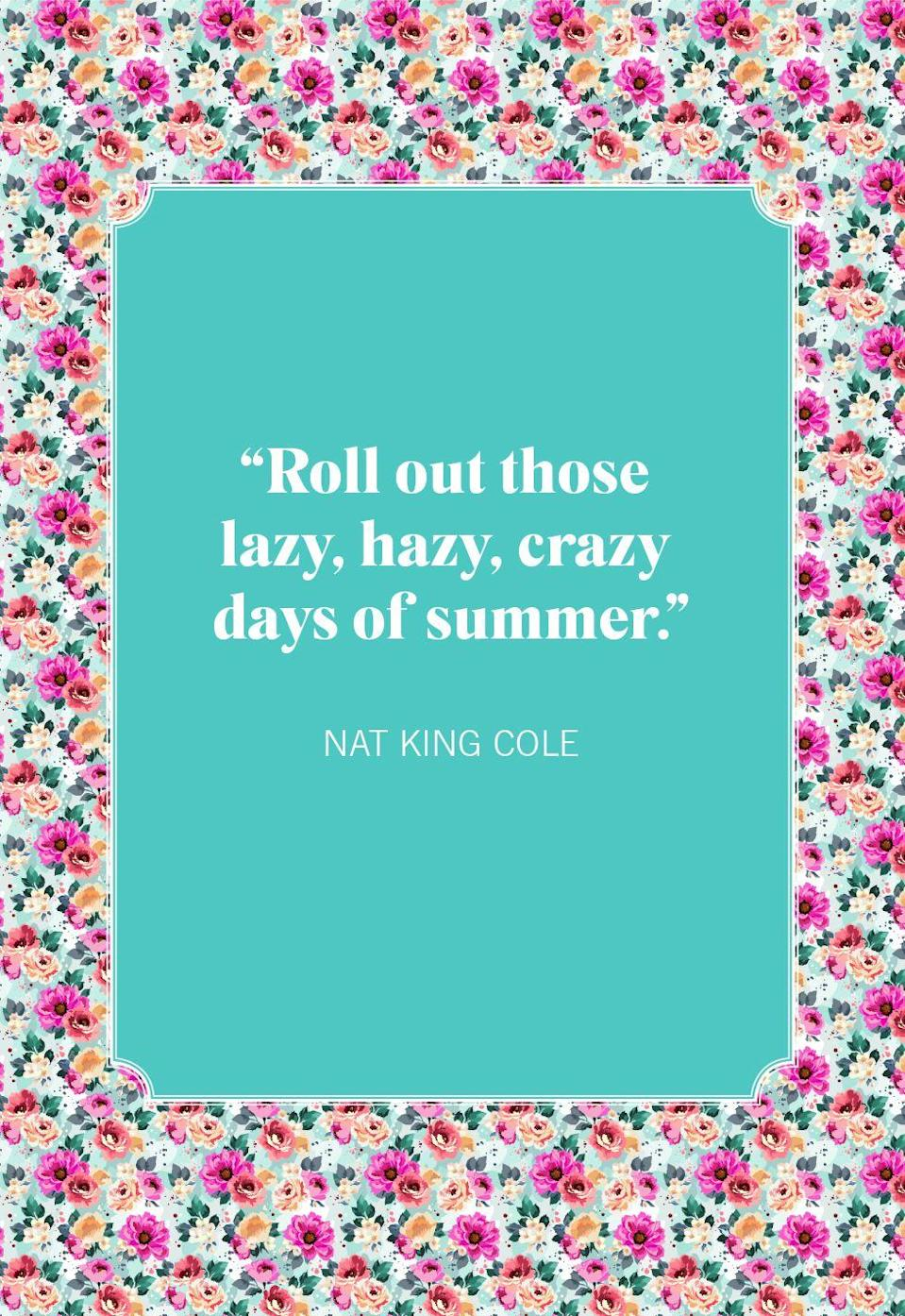 """<p>""""Roll out those lazy, hazy, crazy days of summer."""" </p>"""