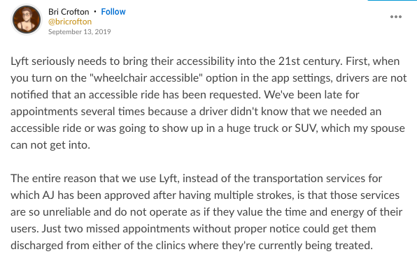 """Mighty thought from Bri Crofton that says: Lyft seriously needs to bring their accessibility into the 21st century. First, when you turn on the """"wheelchair accessible"""" option in the app settings, drivers are not notified that an accessible ride has been requested. We've been late for appointments several times because a driver didn't know that we needed an accessible ride or was going to show up in a huge truck or SUV, which my spouse can not get into. The entire reason that we use Lyft, instead of the transportation services for which AJ has been approved after having multiple strokes, is that those services are so unreliable and do not operate as if they value the time and energy of their users. Just two missed appointments without proper notice could get them discharged from either of the clinics where they're currently being treated."""
