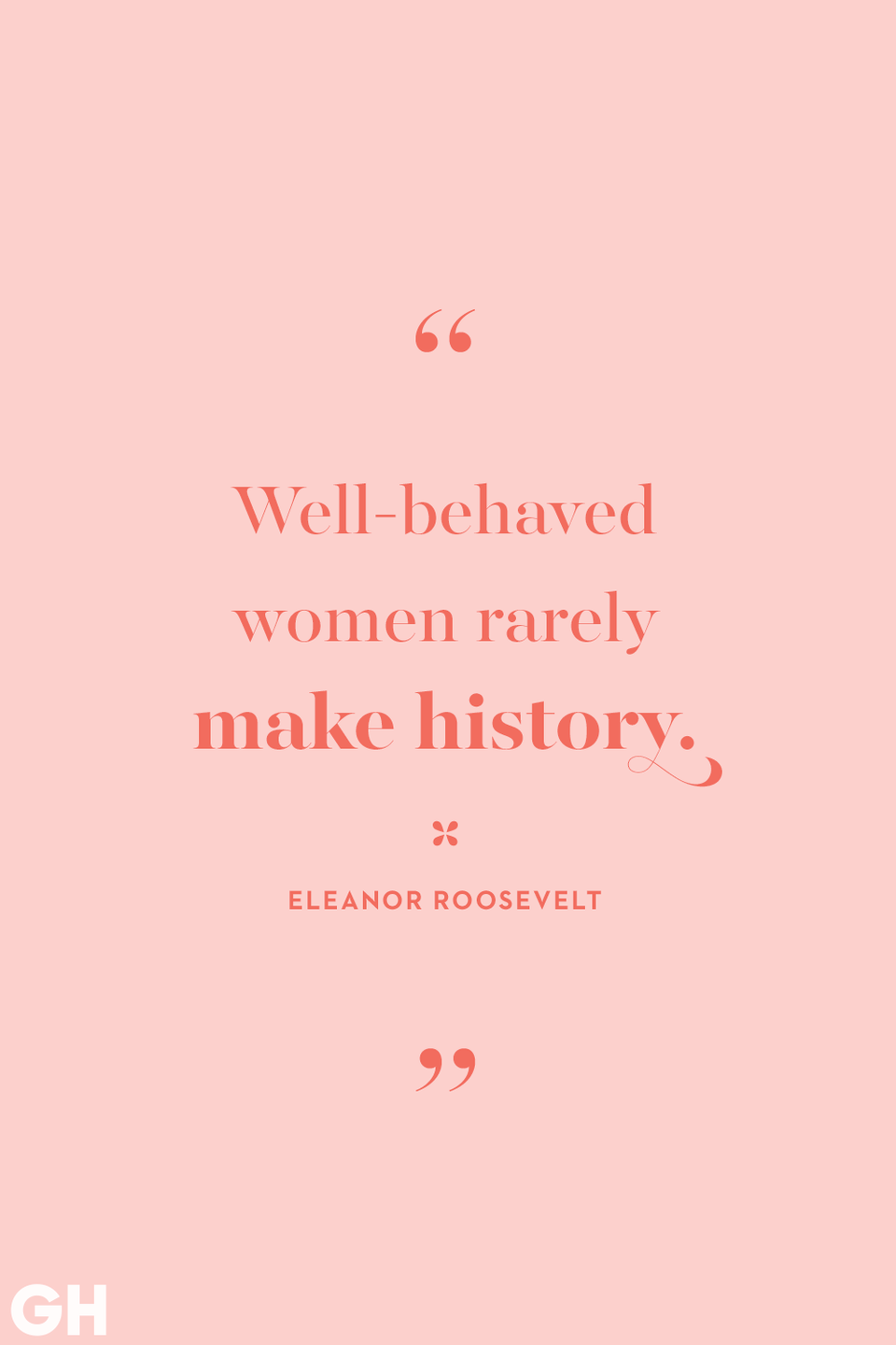 <p>Well-behaved women rarely make history.</p>