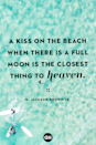 "<p>""A kiss on the beach when there is a full moon is the closest thing to heaven.""</p>"