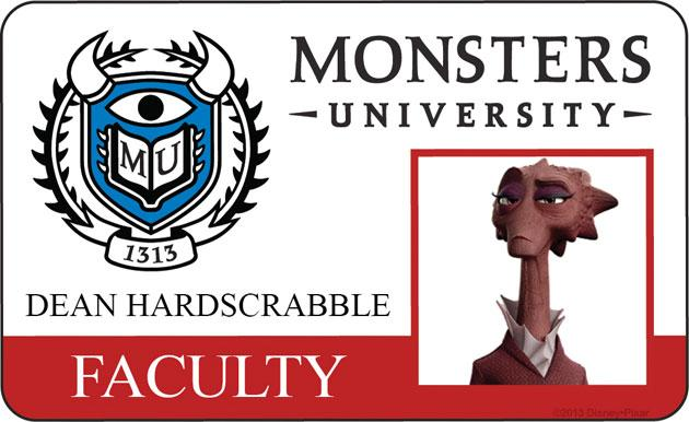 DEAN HARDSCRABBLE (voice of Helen Mirren) To Dean Hardscrabble, there are scary monsters and there are all other monsters. It's no surprise she feels this way—she is, after all, a legendary Scarer and Dean of the School of Scaring at Monsters University. Aspiring Scare students must be up for the challenge to impress her, though she is convinced that her assessment of who is truly scary and who is not is never wrong.