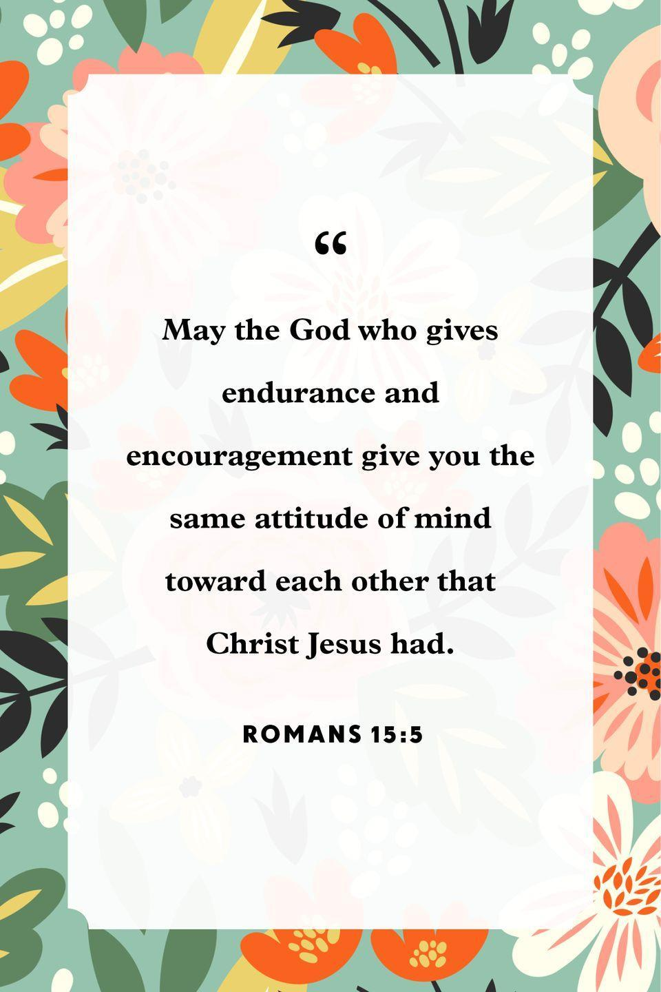 "<p>""May the God who gives endurance and encouragement give you the same attitude of mind toward each other that Christ Jesus had.""</p>"
