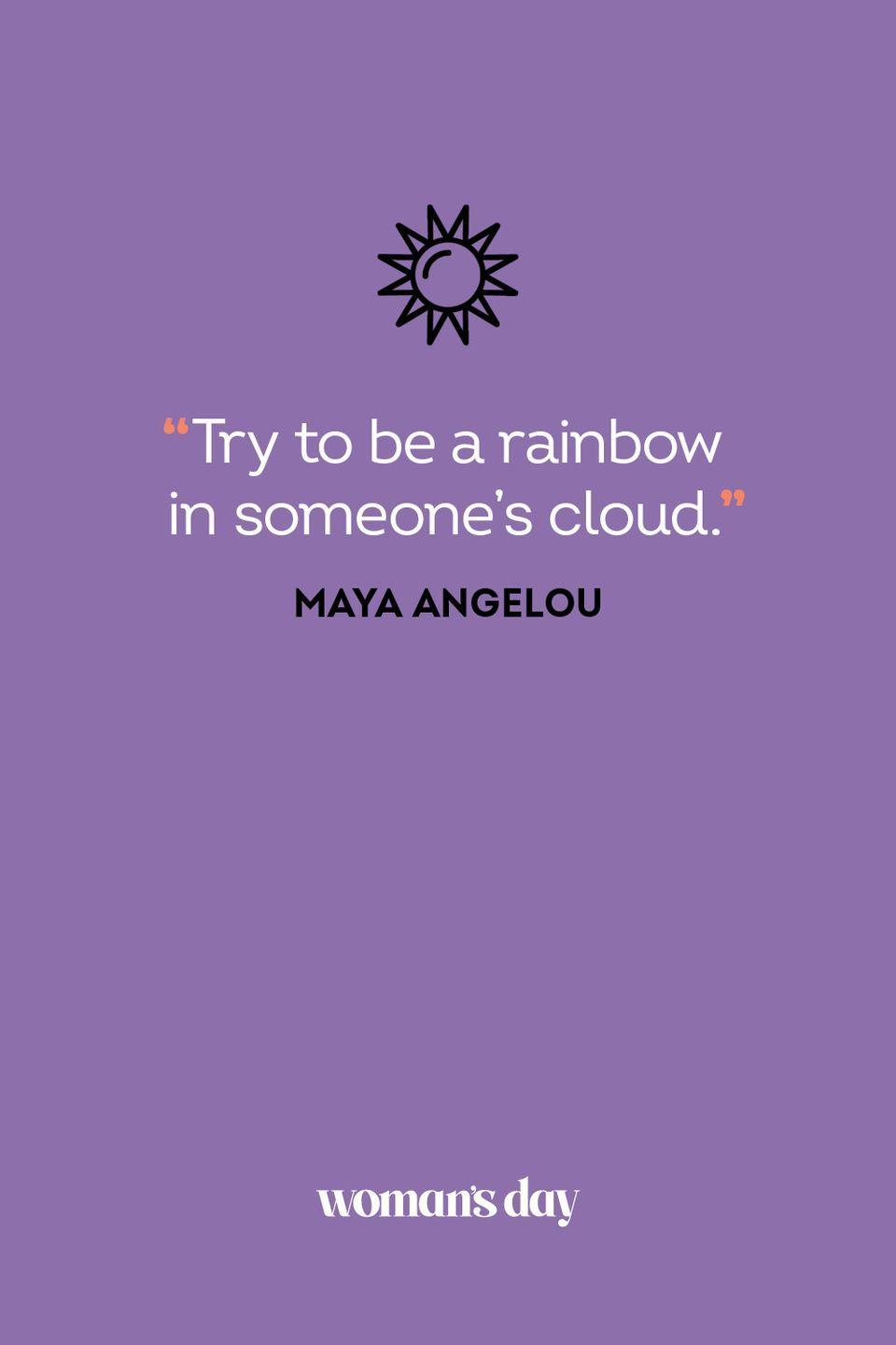 <p>Try to be a rainbow in someone's cloud.</p>
