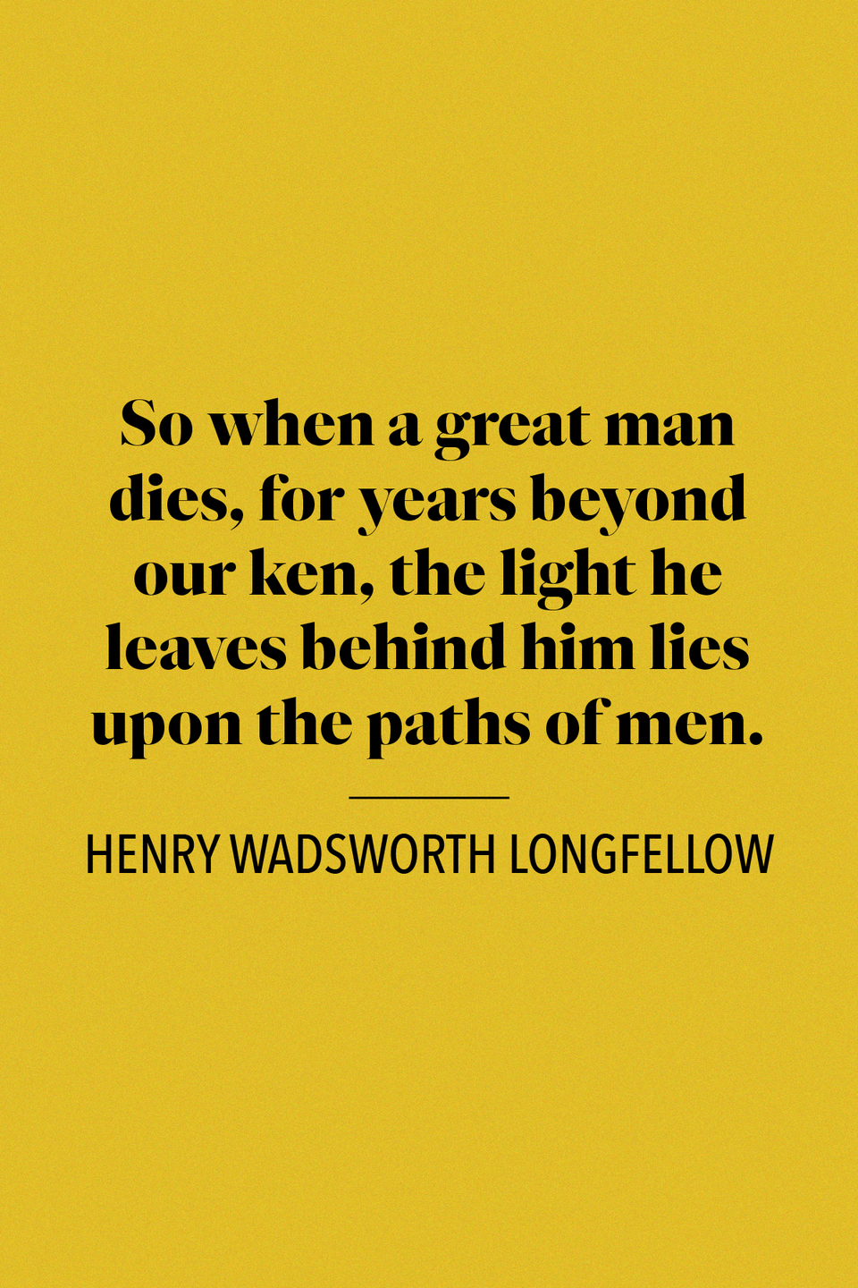"<p>Henry Wadsworth Longfellow, a popular poet in the 19th century, wrote in his poem ""<a href=""https://www.hwlongfellow.org/poems_poem.php?pid=228"" rel=""nofollow noopener"" target=""_blank"" data-ylk=""slk:Charles Summer"" class=""link rapid-noclick-resp"">Charles Summer</a>:"" ""So when a great man dies, / For years beyond our ken, / The light he leaves behind him lies / Upon the paths of men.""</p>"