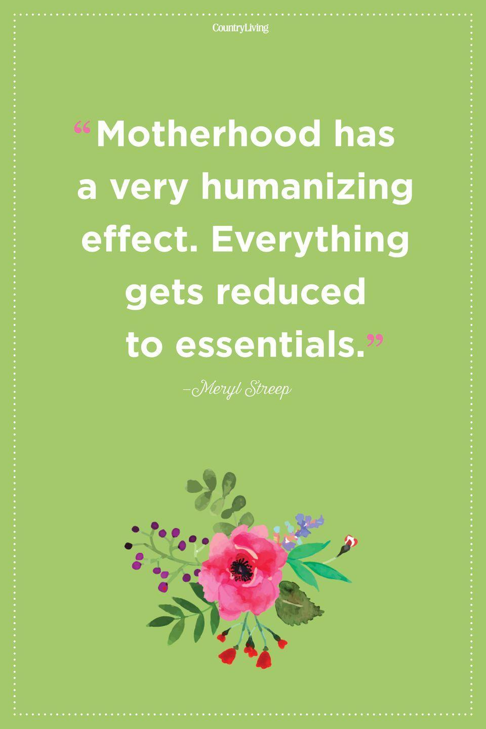 "<p>""Motherhood has a very humanizing effect. Everything gets reduced to essentials.""</p>"