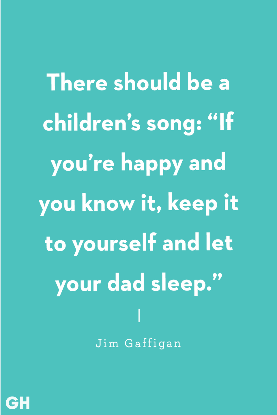 <p>There should be a children's song: 'If you're happy and you know it, keep it to yourself and let your dad sleep.'</p>