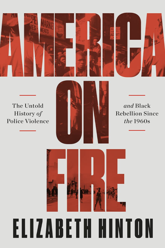 America on Fire: The Untold History of Police Violence and Black Rebellion Since the 1960s – Elizabeth Hinton