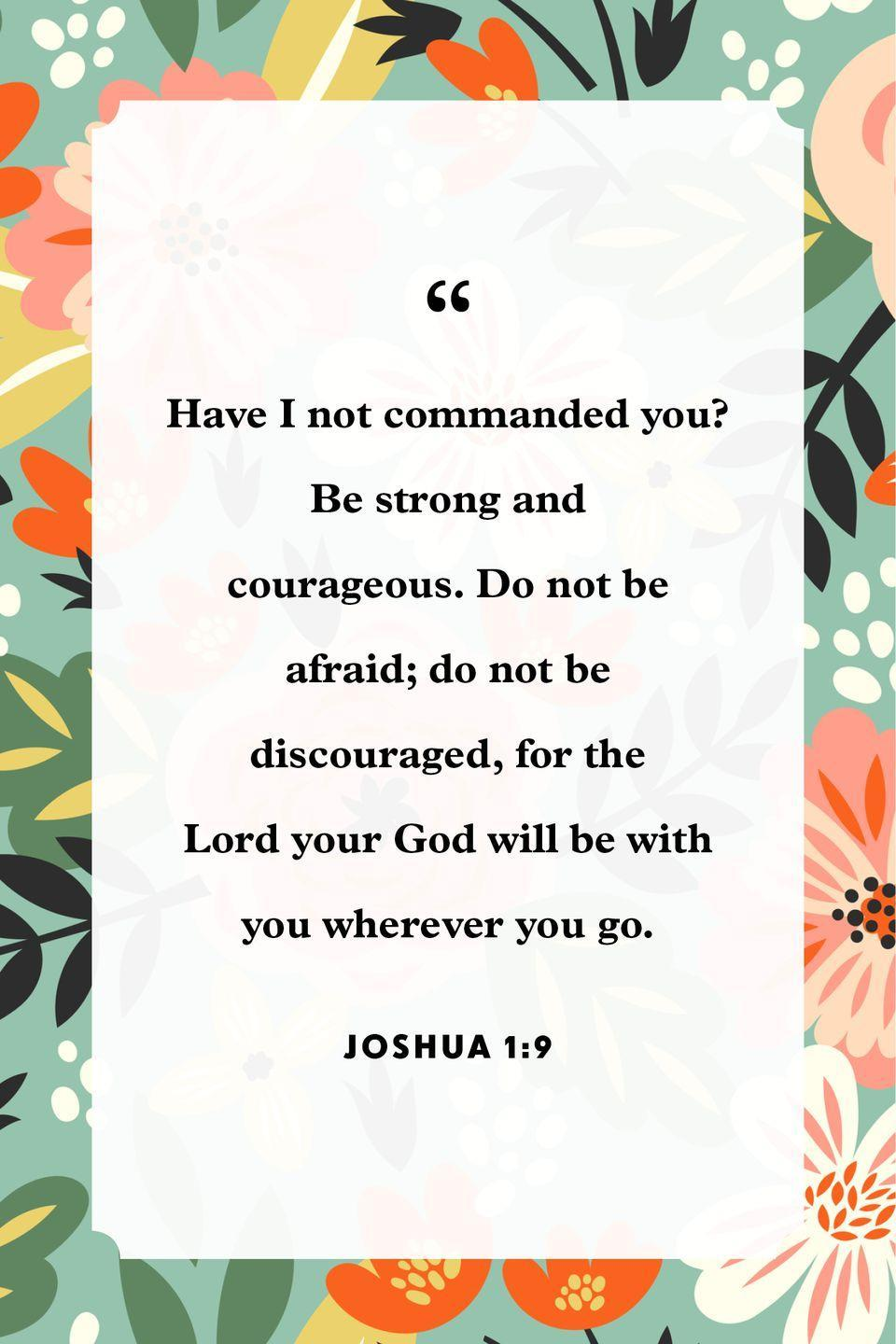 "<p>""Have I not commanded you? Be strong and courageous. Do not be afraid; do not be discouraged, for the Lord your God will be with you wherever you go.""</p>"