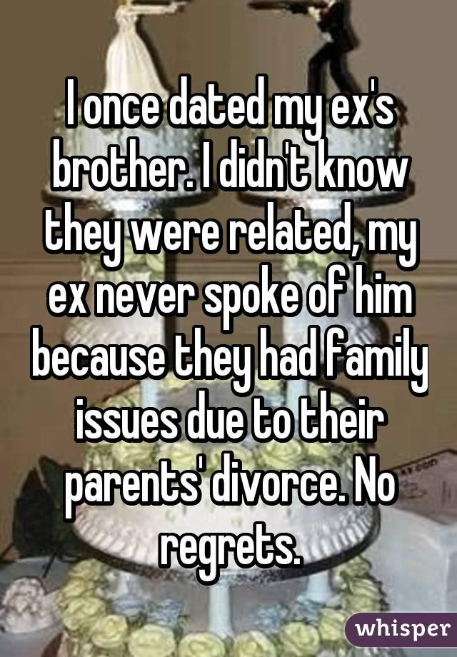 I once dated my ex's brother. I didn't know they were related, my ex never spoke of him because they had family issues due to their parents' divorce. No regrets.