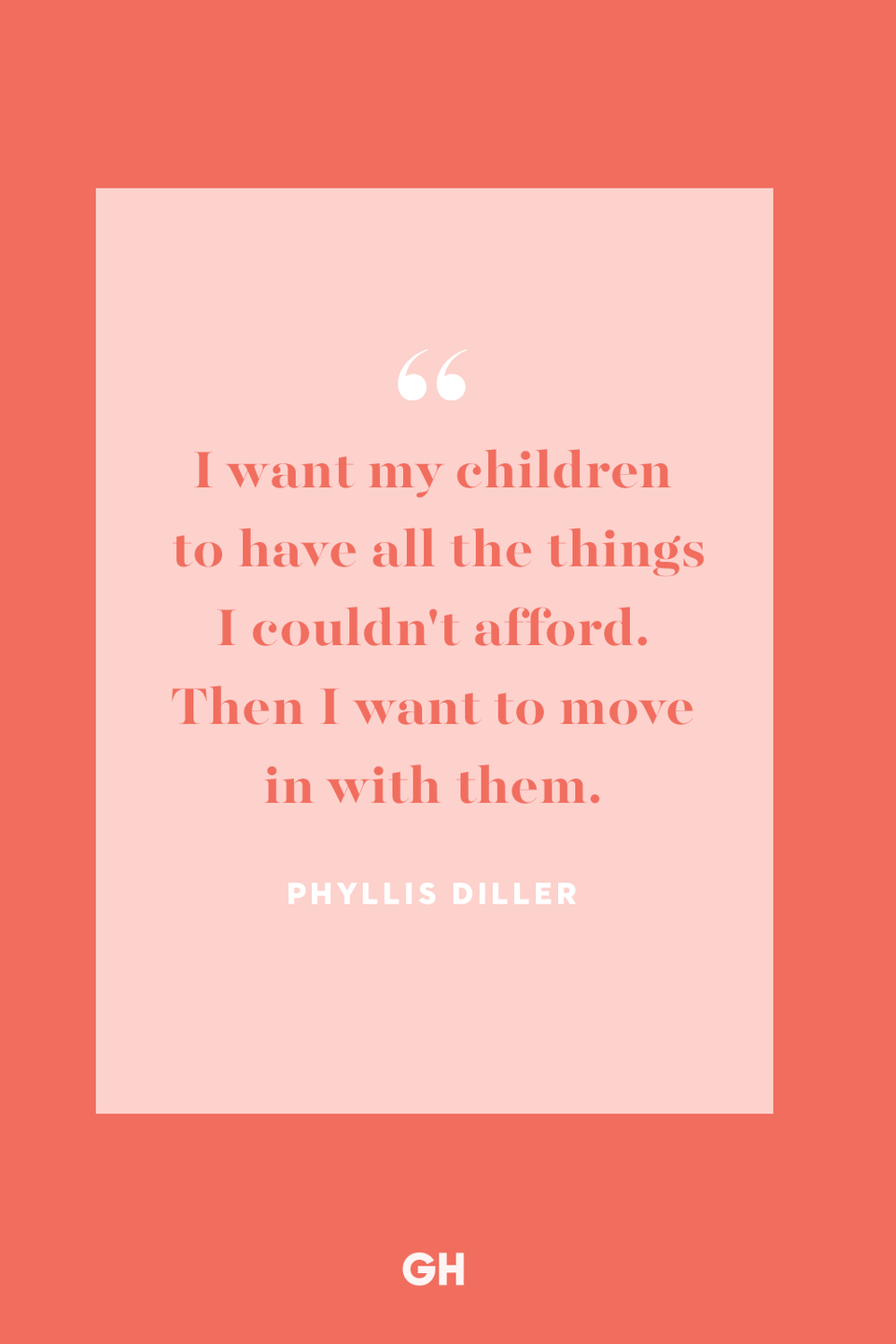 <p>I want my children to have all the things I couldn't afford. Then I want to move in with them.</p>