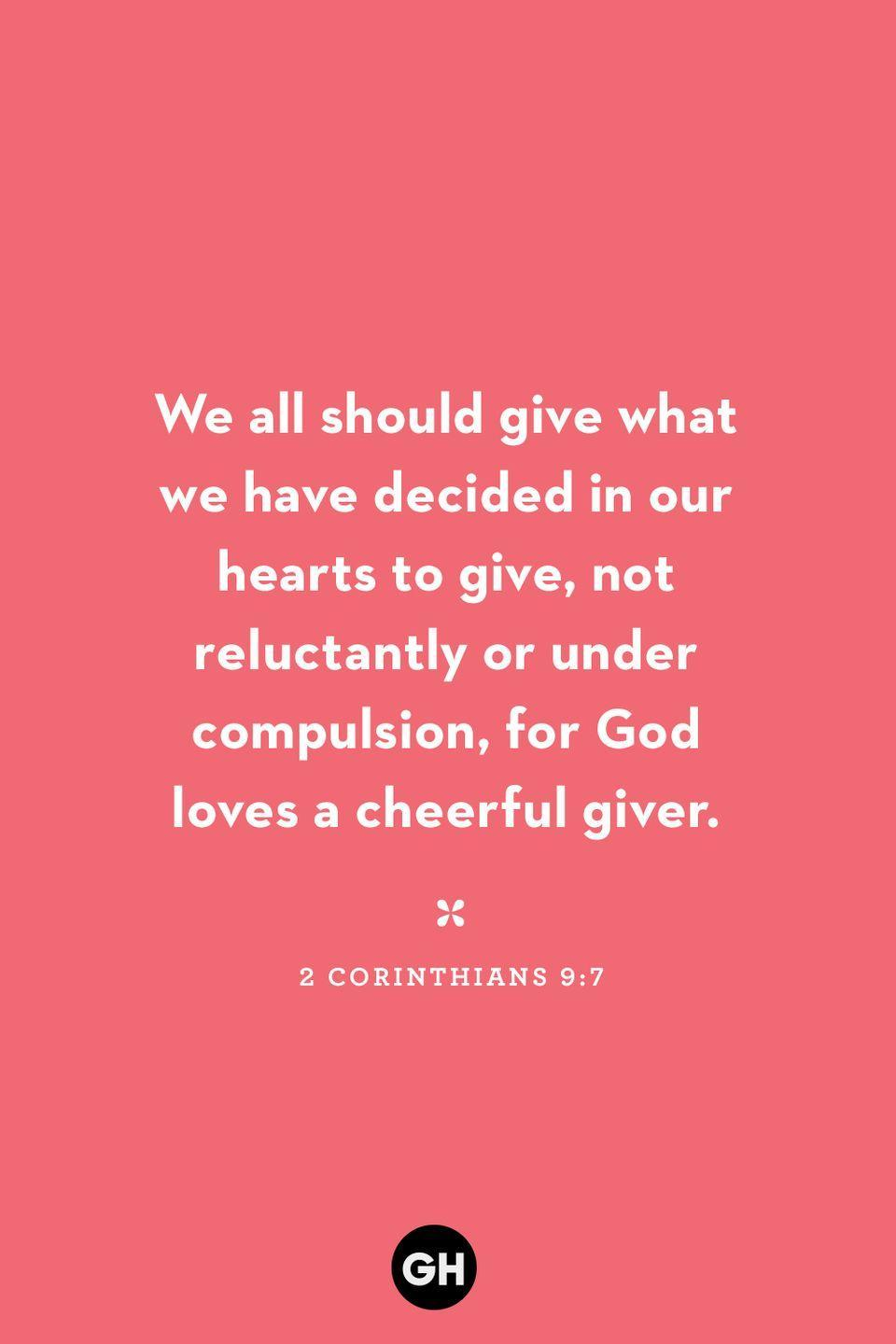 <p>We all should give what we have decided in our hearts to give, not reluctantly or under compulsion, for God loves a cheerful giver.</p>