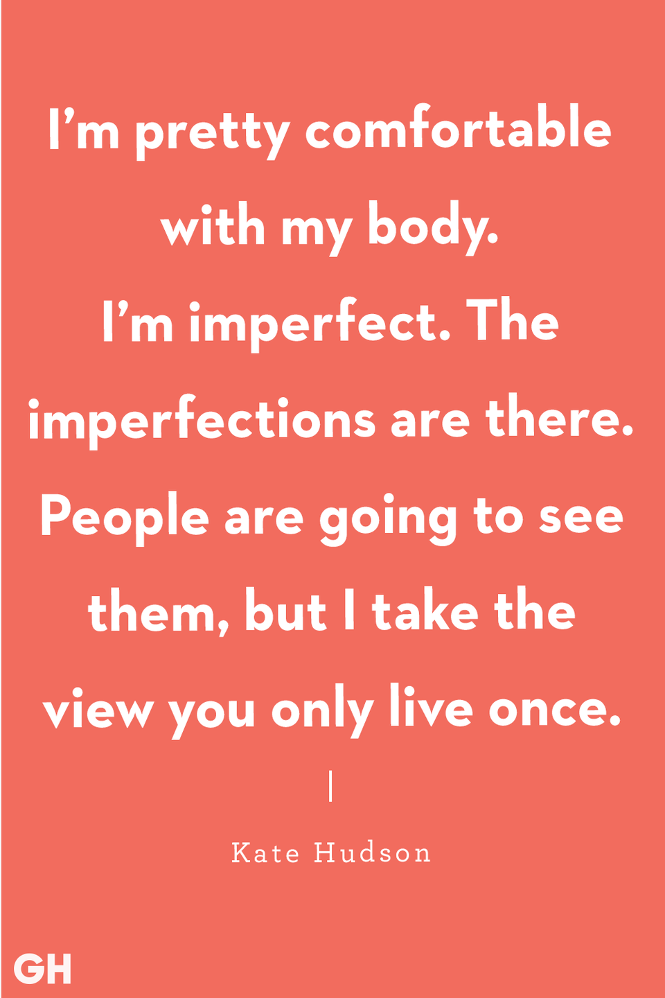 "<p>""I'm pretty comfortable with my body. I'm imperfect. The imperfections are there. People are going to see them, but I take the view you only live once."" </p>"