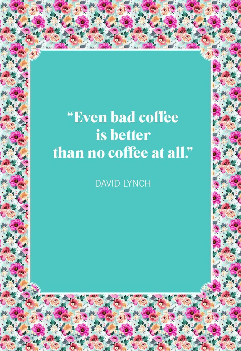 """<p>""""Even bad coffee is better than no coffee at all.""""</p>"""