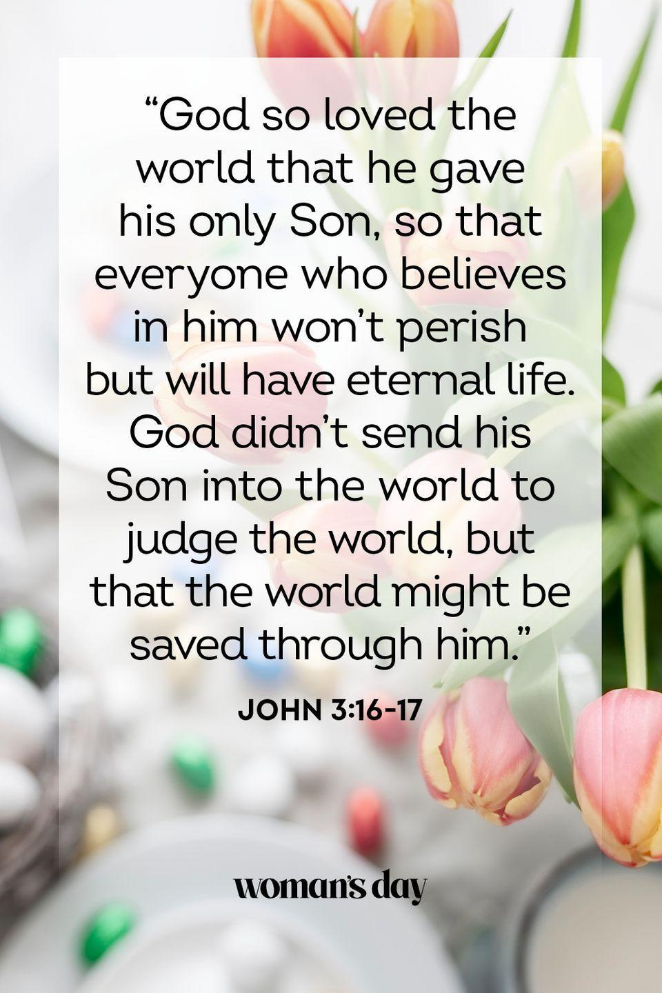 "<p>""God so loved the world that he gave his only Son, so that everyone who believes in him won't perish but will have eternal life. God didn't send his Son into the world to judge the world, but that the world might be saved through him."" — John 3:16-17</p>"