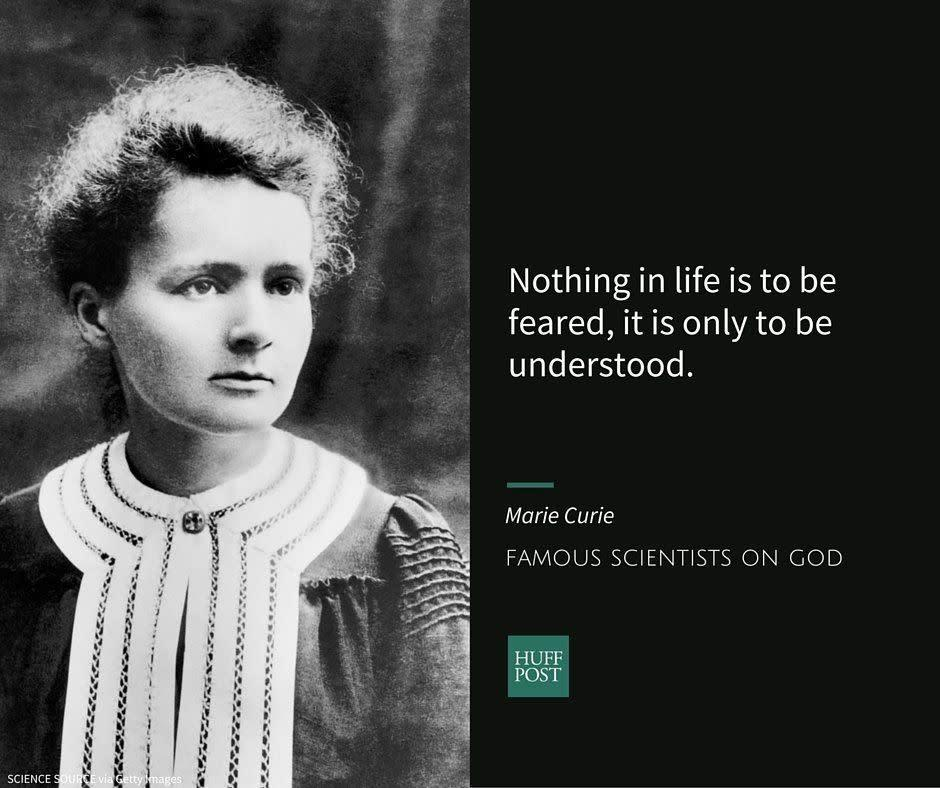 "<a href=""http://www.biography.com/people/marie-curie-9263538"" rel=""nofollow noopener"" target=""_blank"" data-ylk=""slk:Marie Curie"" class=""link rapid-noclick-resp"">Marie Curie</a>, a physicist, was <a href=""https://humanism.org.uk/humanism/the-humanist-tradition/19th-century-freethinkers/marie-and-pierre-curie/"" rel=""nofollow noopener"" target=""_blank"" data-ylk=""slk:brought"" class=""link rapid-noclick-resp"">brought</a> up in the Catholic faith, but <a href=""https://humanism.org.uk/humanism/the-humanist-tradition/19th-century-freethinkers/marie-and-pierre-curie/"" rel=""nofollow noopener"" target=""_blank"" data-ylk=""slk:reportedly"" class=""link rapid-noclick-resp"">reportedly</a> became agnostic in her teens. She went on to become the<a href=""http://www.nobelprize.org/nobel_prizes/physics/laureates/1903/marie-curie-bio.html"" rel=""nofollow noopener"" target=""_blank"" data-ylk=""slk:first woman"" class=""link rapid-noclick-resp""> first woman</a> to win a Nobel Prize. Both Marie and her husband&nbsp;Pierre Curie <a href=""https://ffrf.org/news/day/dayitems/item/14637-marie-curie"" rel=""nofollow noopener"" target=""_blank"" data-ylk=""slk:did not follow"" class=""link rapid-noclick-resp"">did not follow</a> any specific religion.<br><br>She is <a href=""https://www.brainpickings.org/2012/04/06/what-is-science/"" rel=""nofollow noopener"" target=""_blank"" data-ylk=""slk:quoted"" class=""link rapid-noclick-resp"">quoted</a> as saying:<br><br><i>""Nothing in life is to be feared, it is only to be understood. Now is the time to understand more, so that we may fear less.""</i>"
