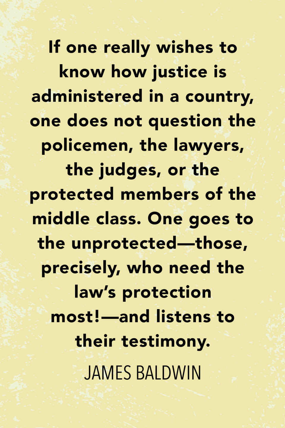 """<p>In <em>No Name on the Street</em> he wrote, """"If one really wishes to know how justice is administered in a country, one does not question the policemen, the lawyers, the judges, or the protected members of the middle class. One goes to the unprotected—those, precisely, who need the law's protection most!—and listens to their testimony.""""</p>"""
