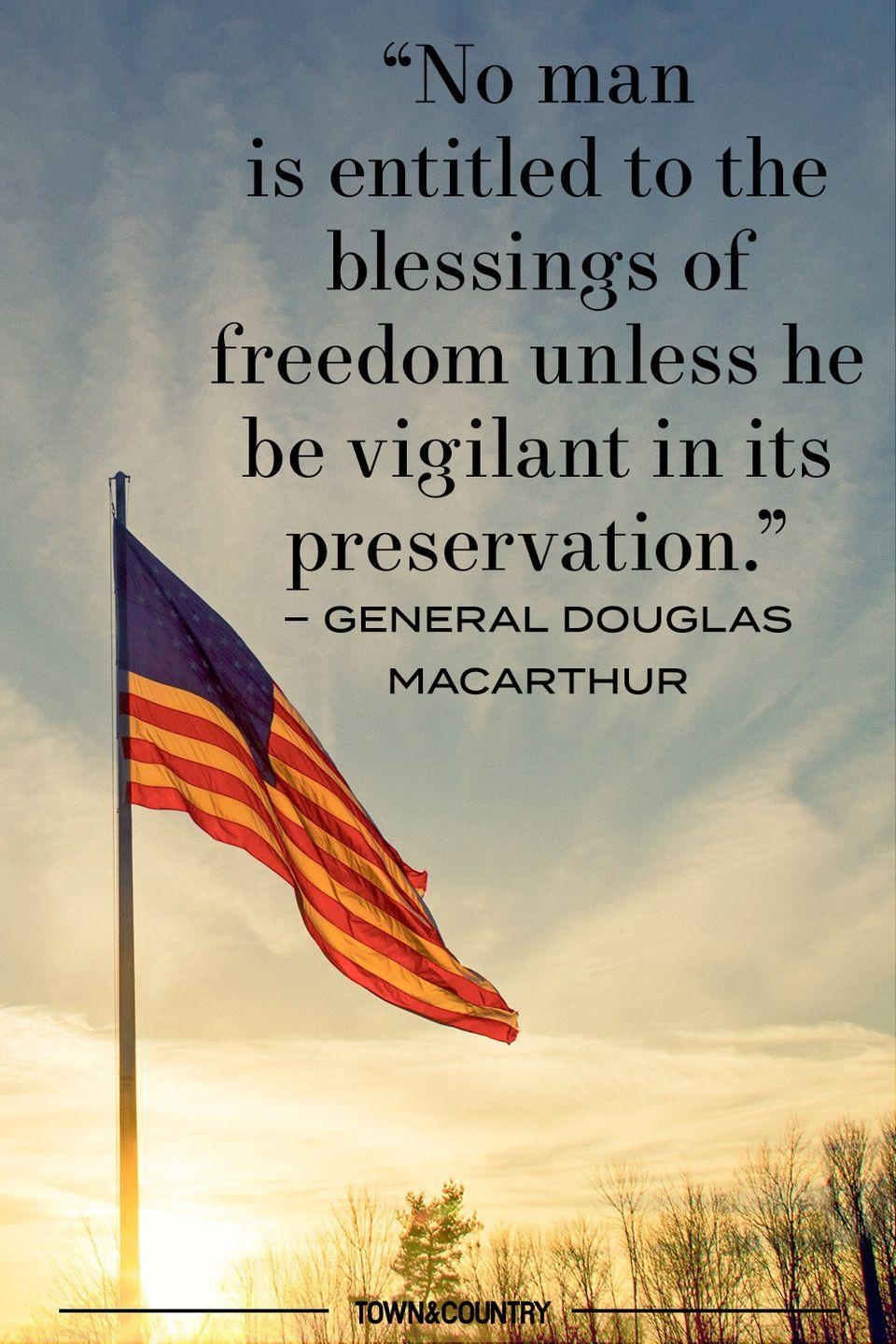 "<p>""No man is entitled to the blessings of freedom unless he be vigilant in its preservation."" </p><p>– General Douglas MacArthur </p>"