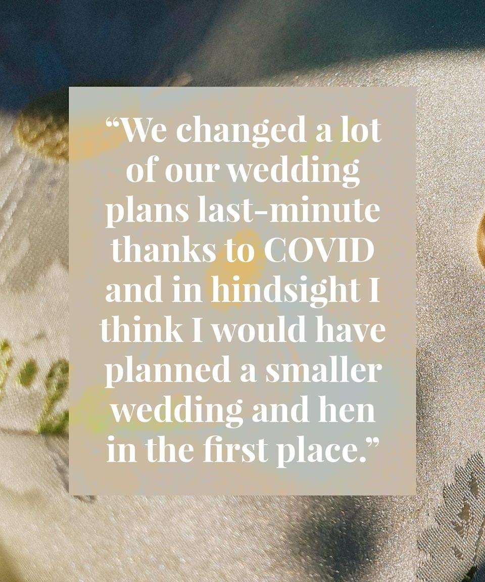<h2>Si got married in October 2020<br></h2><br>We changed a lot of our wedding plans last-minute thanks to COVID and in hindsight I think I would have planned a smaller wedding and hen in the first place (which we ultimately ended up having). We don't feel like we really missed out on anything and have enjoyed lots of mini celebrations with friends and family when we've been able to see them. <br><br>I regret spending on the wedding cakes – our catering included dessert so they barely got touched. We also had far too much. I still have some in the freezer! They weren't expensive but they wouldn't have been missed. <br><br>My one piece of advice? A great photographer will help you run your day. We received so much amazing advice and we took all of it, which has given us incredible photos – even more important now as our numbers were small. Even little things like making sure I didn't put my dress on too early and reminding us to give our gifts to our bridesmaids or groomsmen when he was in the room. If I can give a recommendation, check out Adam Lowndes for photography!