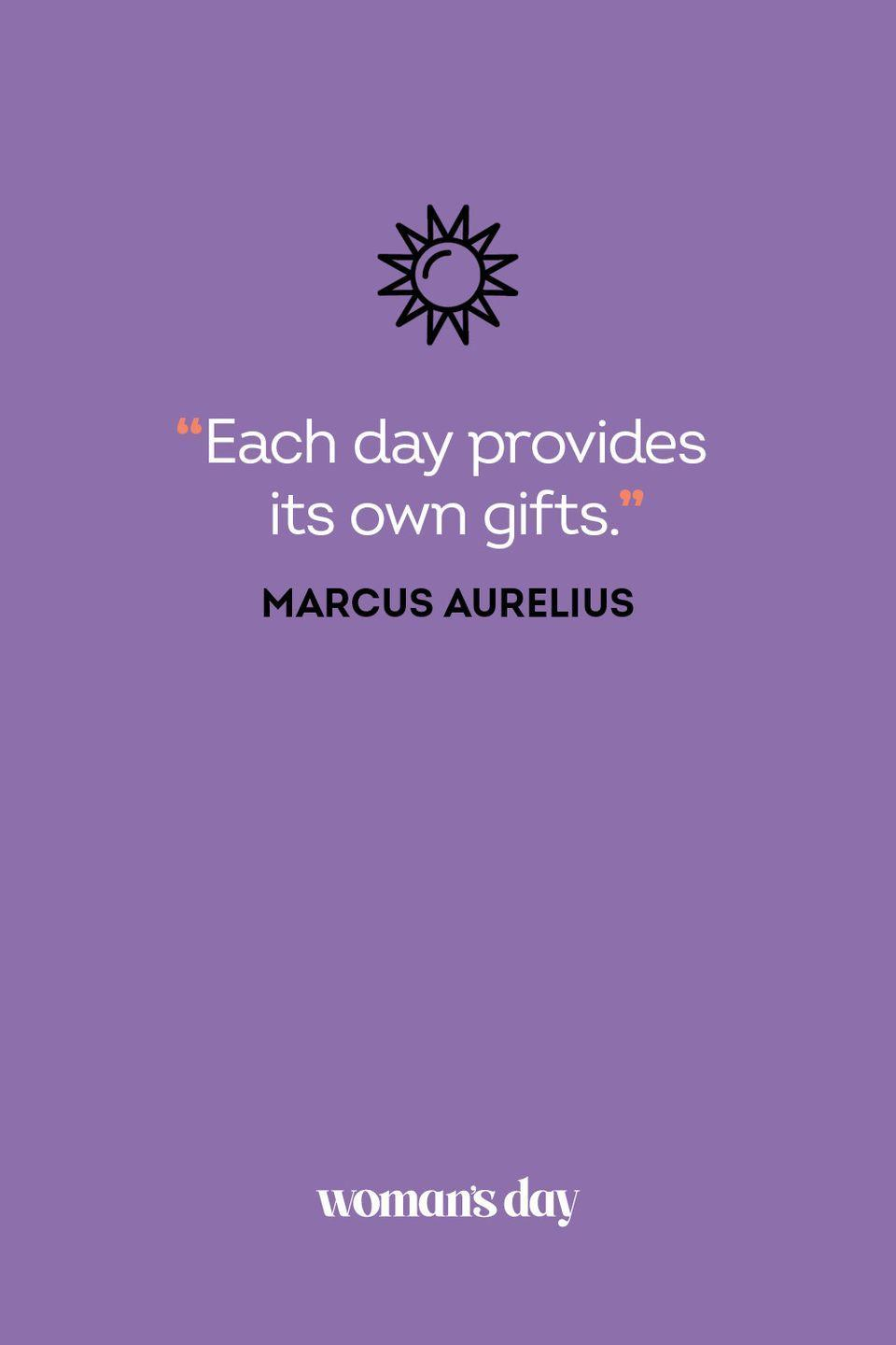 <p>Each day provides its own gifts.</p>