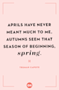 <p>Aprils have never meant much to me, autumns seem that season of beginning, spring.</p>