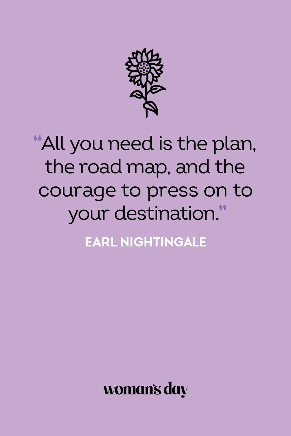 <p>All you need is the plan, the road map, and the courage to press on to your destination.</p>