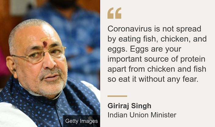 """Coronavirus is not spread by eating fish, chicken, and eggs. Eggs are your important source of protein apart from chicken and fish so eat it without any fear."", Source: Giriraj Singh, Source description: Indian Union Minister, Image:"
