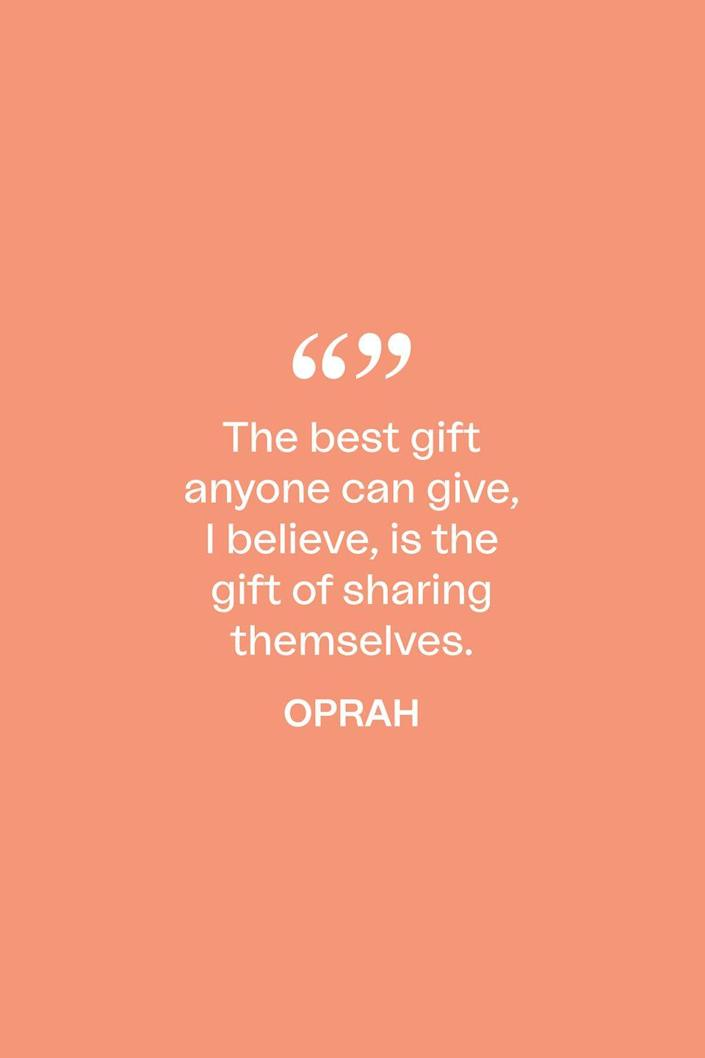 """<p>In her <a href=""""https://www.oprah.com/omagazine/what-oprah-knows-for-sure-about-giving"""" rel=""""nofollow noopener"""" target=""""_blank"""" data-ylk=""""slk:2009 What I Know For Sure column"""" class=""""link rapid-noclick-resp"""">2009 What I Know For Sure column</a> for <em>O</em> magazine's December issue, Oprah said about the subject of giving: """"The best gift anyone can give, I believe, is the gift of sharing themselves.""""</p>"""