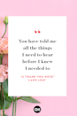 <p>You have told me</p><p>All the things</p><p>I need to hear</p><p>Before I knewI needed to hear them</p><p>To be unafraid</p><p>Of all the things</p><p>I used to fear,</p><p>Before I knew</p><p>I shouldn't fear them.</p>