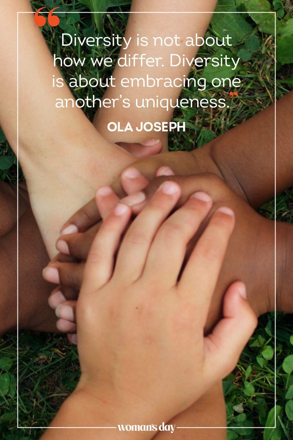 """<p>""""Diversity is not about how we differ. Diversity is about embracing one another's uniqueness."""" — Ola Joseph</p>"""