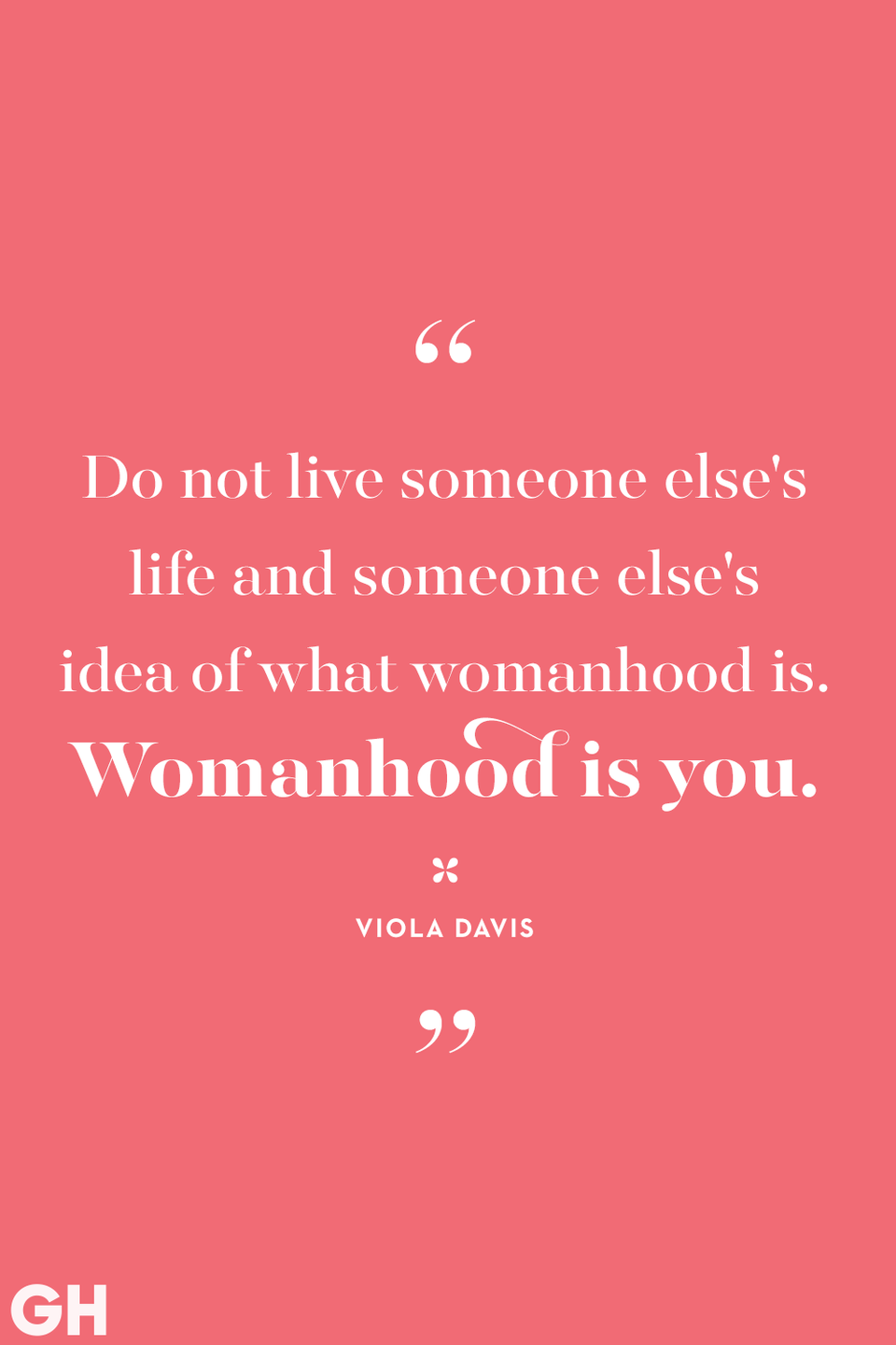 <p>Do not live someone else's life and someone else's idea of what womanhood is. Womanhood is you.</p>