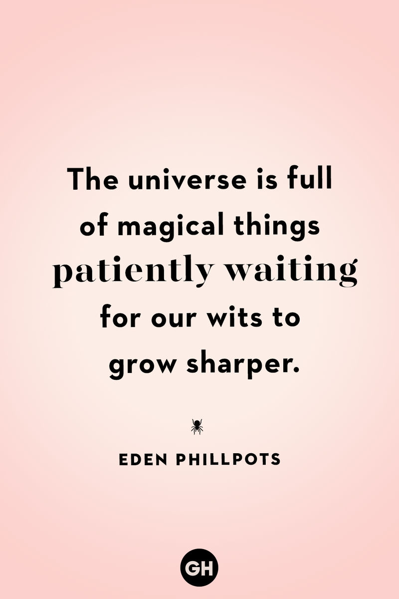 <p>The universe is full of magical things patiently waiting for out wits to grow sharper.</p>