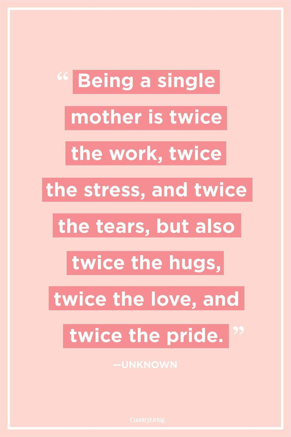 "<p>""Being a single mother is twice the work, twice the stress, and twice the tears, but also twice the hugs, twice the love, and twice the pride.""</p><p><strong>RELATED: <a href=""https://www.countryliving.com/life/g1724/mothers-day-poems-quotes/"" rel=""nofollow noopener"" target=""_blank"" data-ylk=""slk:Mother's Day Quotes Every Mom Should Read"" class=""link rapid-noclick-resp"">Mother's Day Quotes Every Mom Should Read</a></strong><br></p>"