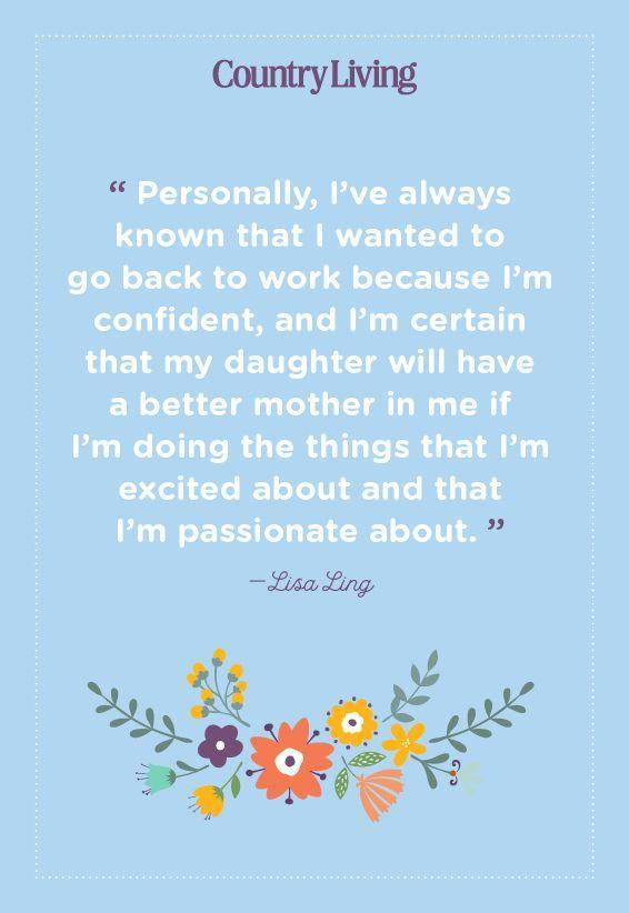 "<p>""Personally, I've always known that I wanted to go back to work because I'm confident, and I'm certain that my daughter will have a better mother in me if I'm doing the things that I'm excited about and that I'm passionate about.""</p>"