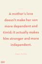 <p>A mother's love doesn't make her son more dependent and timid; it actually makes him stronger and more independent.</p>