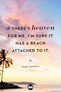 <p>If there's heaven for me, I'm sure it has a beach attached to it.</p>
