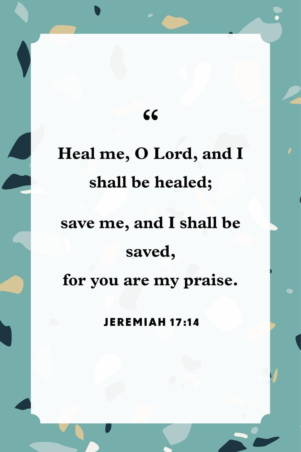 "<p>""Heal me, O Lord, and I shall be healed;<br>save me, and I shall be saved,<br>for you are my praise.""</p>"