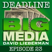 Deadline Big Media With David Lieberman, Episode 23