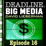 Deadline Big Media With David Lieberman, Episode 16
