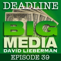 Deadline Big Media With David Lieberman, Episode 39