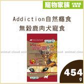 寵物家族-【活動促銷】Addiction自然癮食 無穀鹿肉犬寵食454g