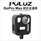 PULUZ 胖牛 PU439B GoPro Max 鋁合金邊框 保護殼 外殼 防摔 副廠 專用配件【可刷卡】薪創數位